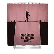 Keep Going, No Matter What Life Inspirational Quotes Poster Shower Curtain