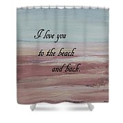 I Love You To The Beach And Back Shower Curtain