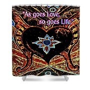 As Goes Love So Goes Life Shower Curtain