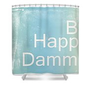 Be Happy Dammit Shower Curtain by Jacky Gerritsen