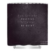 Be Positive Or Be Quiet Shower Curtain