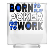 Born To Play Poker Forced To Go To Work Poker Player Gambling Shower Curtain