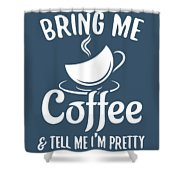Bring Me Coffee And Tell Me Im Pretty Shower Curtain