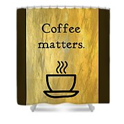 Coffee Matters Shower Curtain