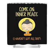 Come On Inner Peace I Havent Got All Day Meditating Shower Curtain