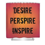 Desire Perspire Inspire Shower Curtain
