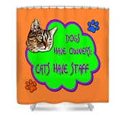 Dogs Have Owners Cats Have Staff Shower Curtain