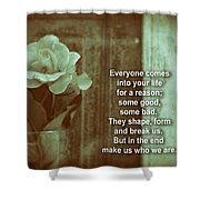 Everyone Comes Into Your Life For A Reason. Motivational Quote Shower Curtain