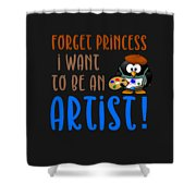 Forget Princess I Want To Be An Artist Shower Curtain