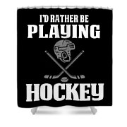 Funny Hockey Gifts For Men And Boys Id Rather Play Hockey Shower Curtain