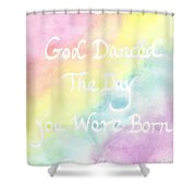 God Danced The Day You Were Born Shower Curtain
