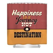 Happiness Is A Journey Not A Destination Shower Curtain
