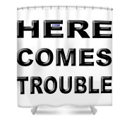 Here Comes Trouble Shower Curtain