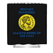 History Teachers Always Bring Up The Past History Student Shower Curtain