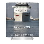 Hold All Calls I'm Going Cruising Shower Curtain