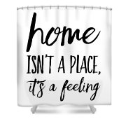 Home Isn't A Place It's A Feeling Shower Curtain
