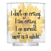 I Don't Go Crazy Shower Curtain