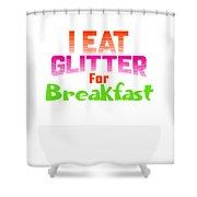 I Eat Glitter For Breakfast Shower Curtain