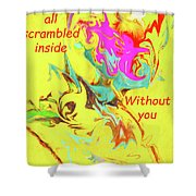 I Feel All Scrambled Inside Without You Shower Curtain