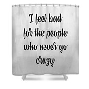 I Feel Bad For The People Who Never Go Crazy Shower Curtain