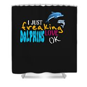 I Just Freaking Love Dolphins Ok Shower Curtain
