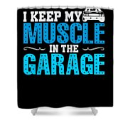 I Keep My Muscle In The Garage Shower Curtain