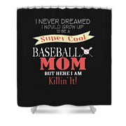 I Never Dreamed I Would Grow Up To Be A Super Cool Baseball Mom But Here I Am Killing It Shower Curtain