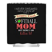 I Never Dreamed I Would Grow Up To Be A Super Cool Softball Mom But Here I Am Killing It Shower Curtain