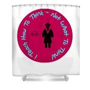 I Teach How To Think Not What To Think  Gift For A Teacher Shower Curtain
