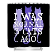 I Was Normal 3 Cats Ago 5 Shower Curtain