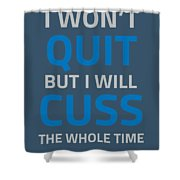 I Wont Quit But I Will Cuss The Whole Time Shower Curtain