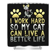 I Work Hard So My Cat Can Live A Better Life Shower Curtain