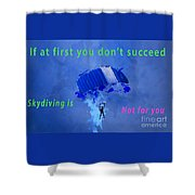 If At First You Don't Succeed, Skydiving's Not For You. Shower Curtain