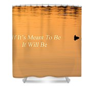 If It's Meant To Be It Will Be Shower Curtain