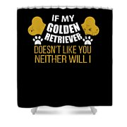 If My Golden Retriever Doesn T Like You Shower Curtain