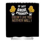 If My Great Pyrenees Doesn T Like You Shower Curtain
