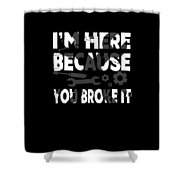 Im Here Because You Broke It Mechanic Shower Curtain
