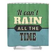 It Can't Rain All The Time Shower Curtain