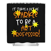 It Takes A Lot Of Sparkle To Be A Art Professor Shower Curtain