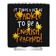 It Takes A Lot Of Sparkle To Be A English Teacher Shower Curtain