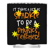 It Takes A Lot Of Sparkle To Be A Physics Teacher Shower Curtain