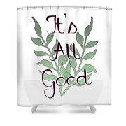 Its All Good Shower Curtain