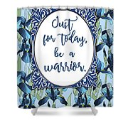 Just For Today, Be A Warrior Shower Curtain