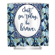Just For Today, Be Brave Shower Curtain