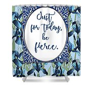 Just For Today, Be Fierce. Shower Curtain