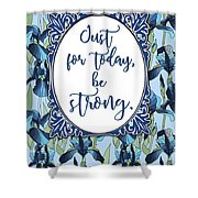 Just For Today, Be Strong. Shower Curtain