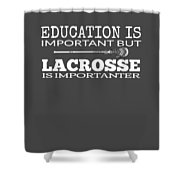 Lacrosse Is Importanter Than Education Shower Curtain