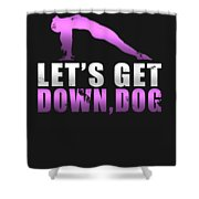 Lets Get Down Dog Shower Curtain
