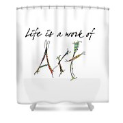 Life Is A Work Of Art Shower Curtain