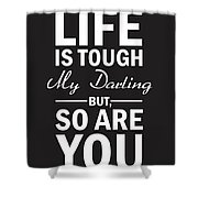 Life Is Tough My Darling, But So Are You Shower Curtain